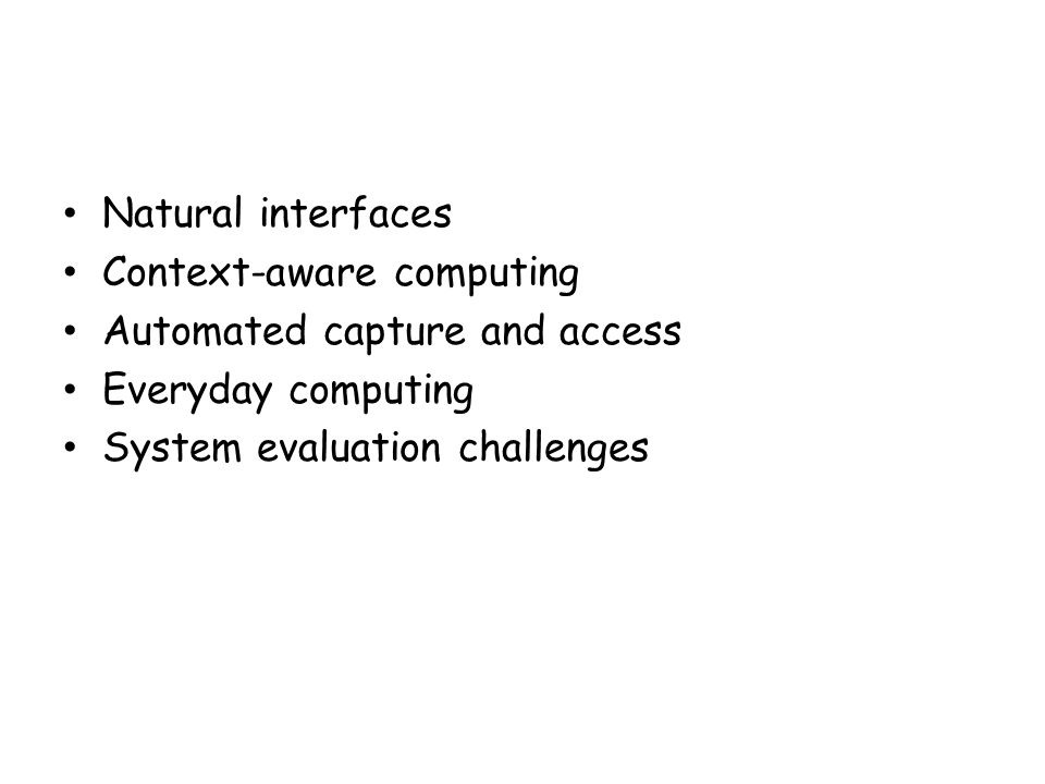 Natural interfaces Context-aware computing. Automated capture and access.