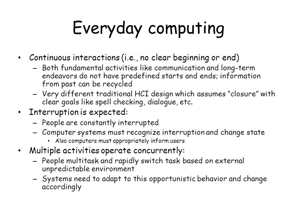 Everyday computing Continuous interactions (i.e., no clear beginning or end)