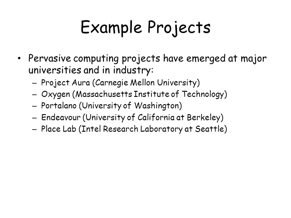 Example Projects Pervasive computing projects have emerged at major universities and in industry: Project Aura (Carnegie Mellon University)