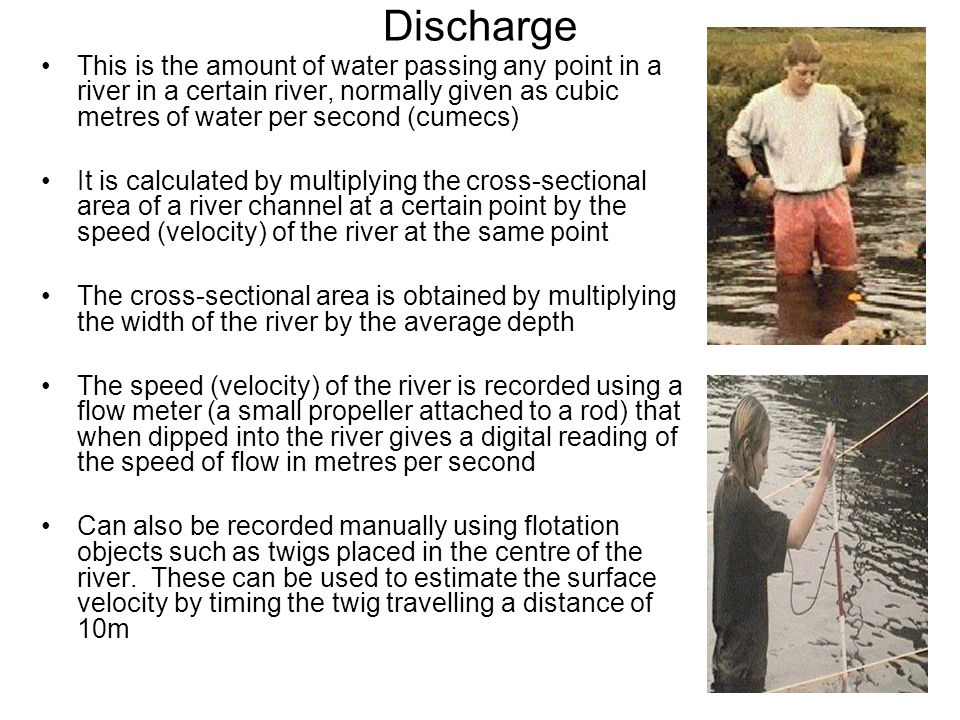 Discharge This is the amount of water passing any point in a river in a certain river, normally given as cubic metres of water per second (cumecs)