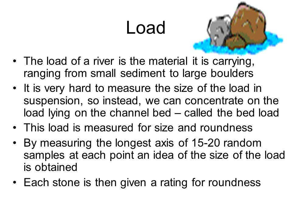 Load The load of a river is the material it is carrying, ranging from small sediment to large boulders.