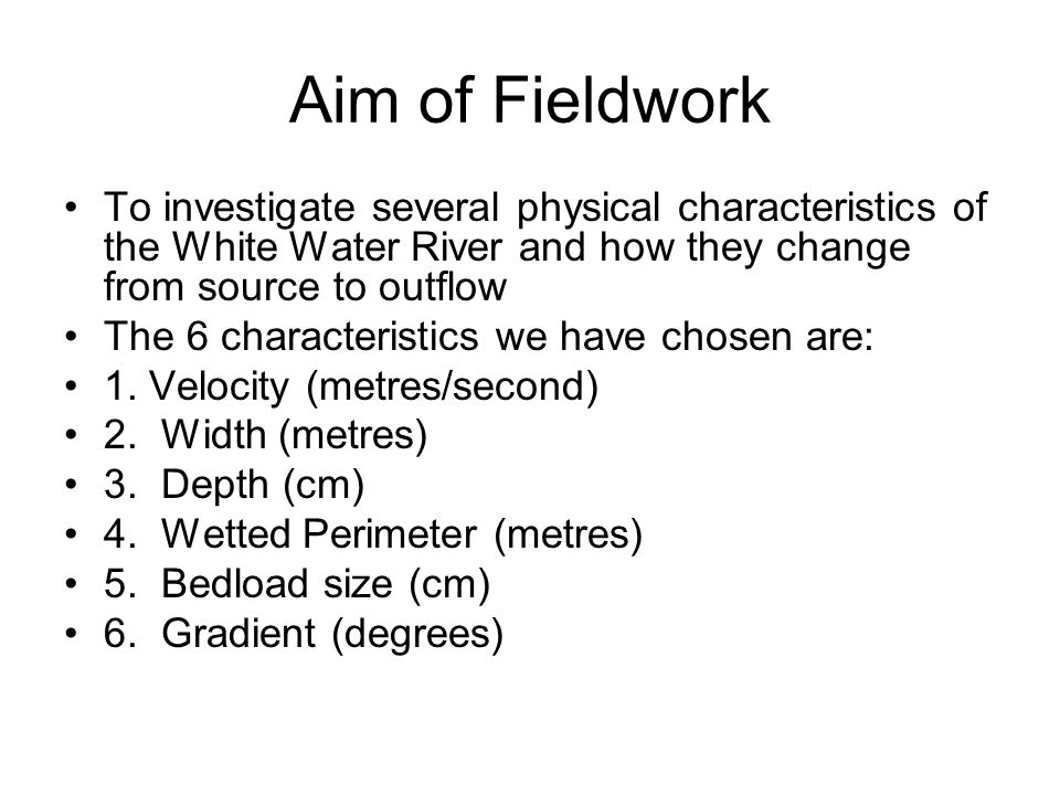 Aim of Fieldwork To investigate several physical characteristics of the White Water River and how they change from source to outflow.