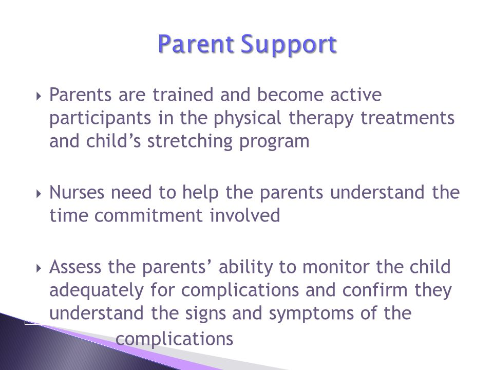 Parent Support Parents are trained and become active participants in the physical therapy treatments and child's stretching program.