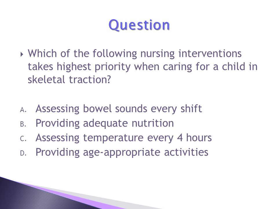 Question Which of the following nursing interventions takes highest priority when caring for a child in skeletal traction