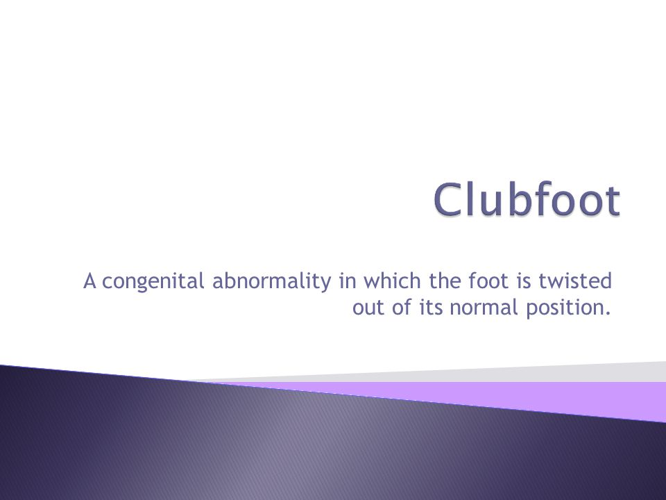 Clubfoot A congenital abnormality in which the foot is twisted out of its normal position.