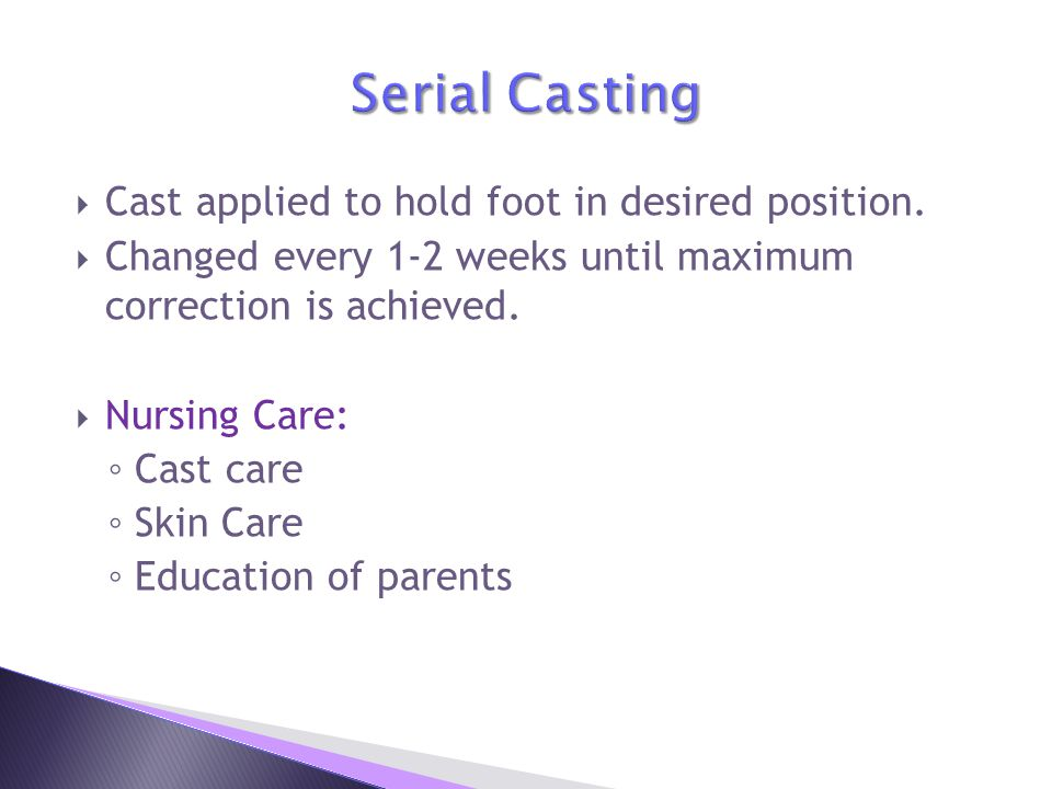 Serial Casting Cast applied to hold foot in desired position.