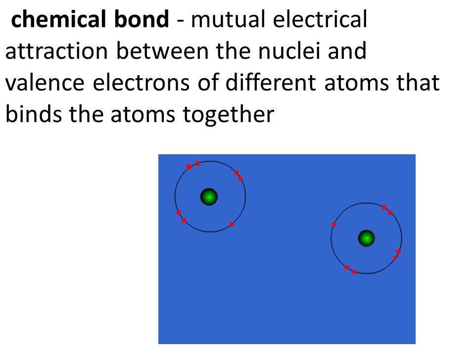 chemical bond - mutual electrical attraction between the nuclei and