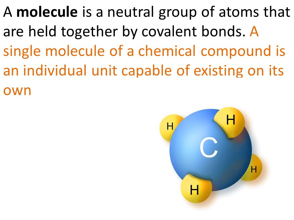 A molecule is a neutral group of atoms that are held together by covalent bonds.