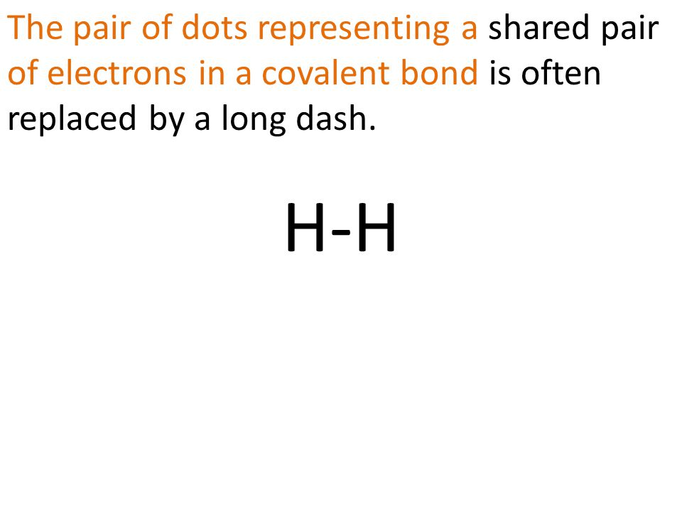 The pair of dots representing a shared pair of electrons in a covalent bond is often replaced by a long dash.