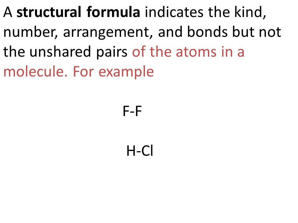 A structural formula indicates the kind, number, arrangement, and bonds but not the unshared pairs of the atoms in a molecule. For example