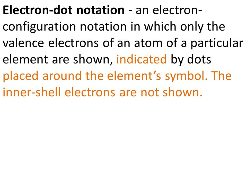 Electron-dot notation - an electron-configuration notation in which only the valence electrons of an atom of a particular element are shown, indicated by dots