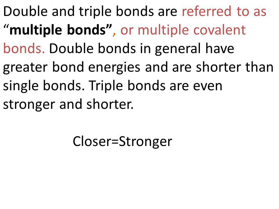 Double and triple bonds are referred to as multiple bonds , or multiple covalent bonds. Double bonds in general have greater bond energies and are shorter than single bonds. Triple bonds are even stronger and shorter.