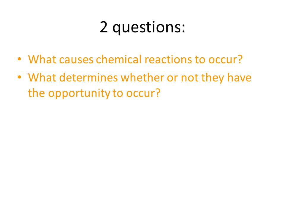 2 questions: What causes chemical reactions to occur