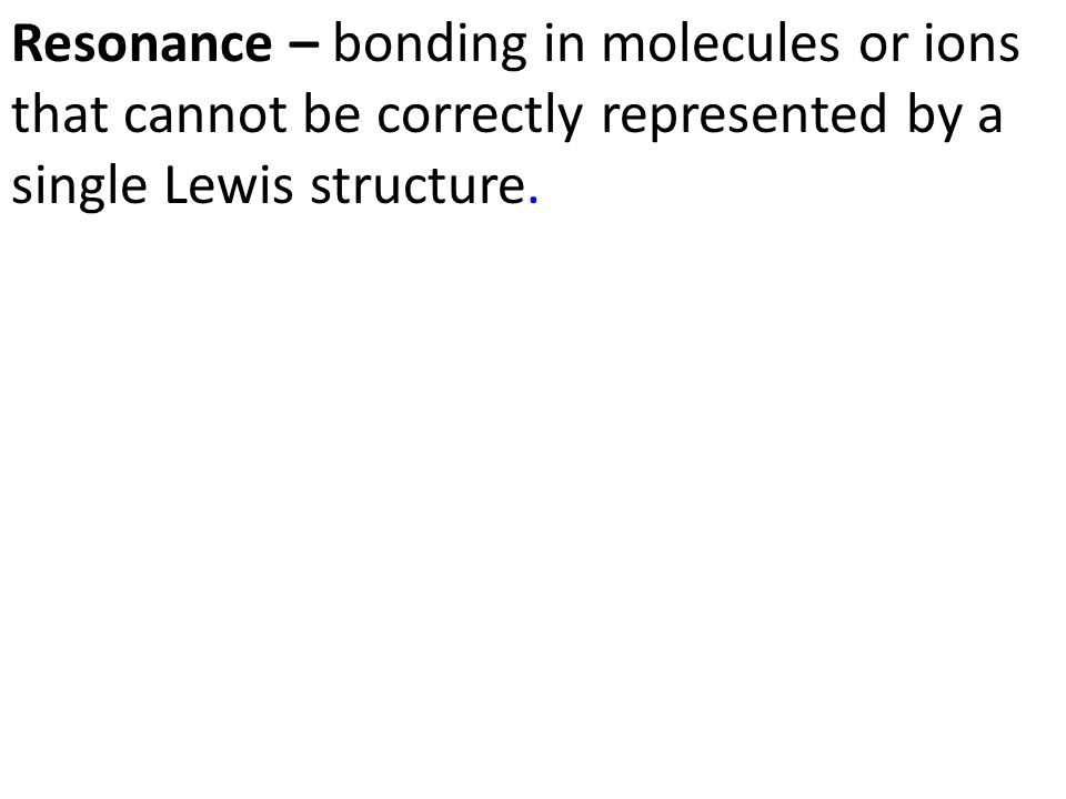 Resonance – bonding in molecules or ions that cannot be correctly represented by a single Lewis structure.