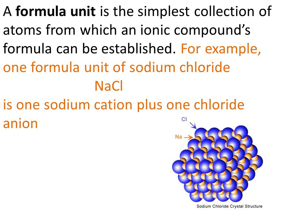 A formula unit is the simplest collection of atoms from which an ionic compound's formula can be established. For example, one formula unit of sodium chloride