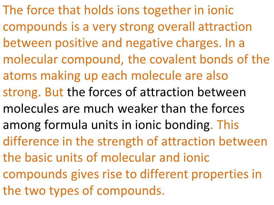The force that holds ions together in ionic compounds is a very strong overall attraction between positive and negative charges. In a molecular compound, the covalent bonds of the atoms making up each molecule are also