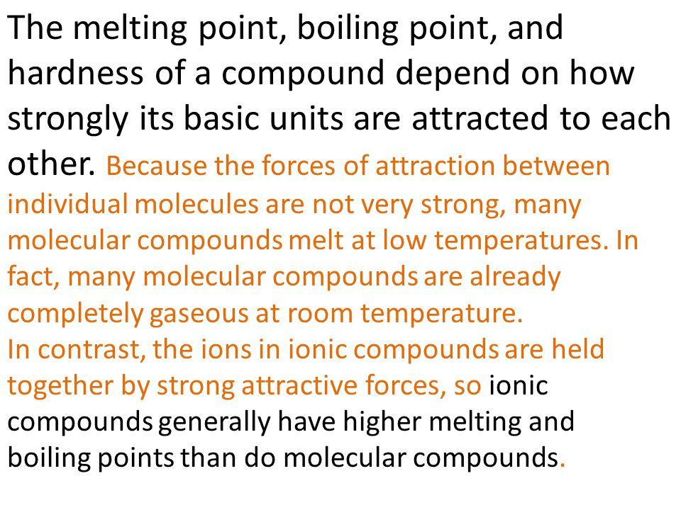 The melting point, boiling point, and hardness of a compound depend on how strongly its basic units are attracted to each other. Because the forces of attraction between individual molecules are not very strong, many molecular compounds melt at low temperatures. In fact, many molecular compounds are already completely gaseous at room temperature.