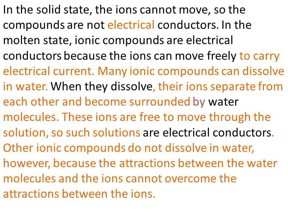 In the solid state, the ions cannot move, so the compounds are not electrical conductors. In the molten state, ionic compounds are electrical