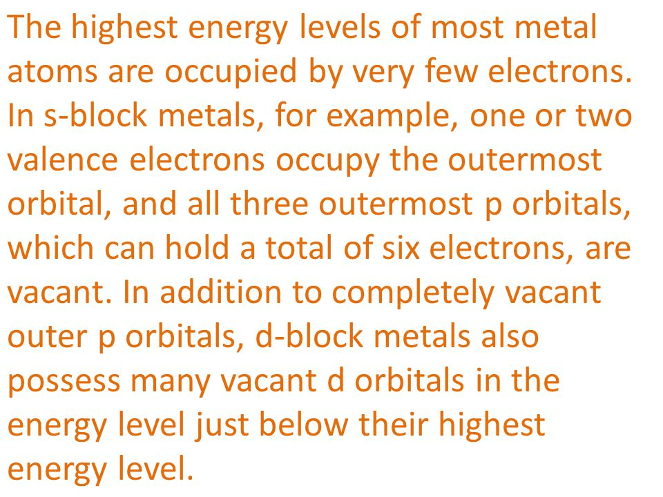 The highest energy levels of most metal atoms are occupied by very few electrons.