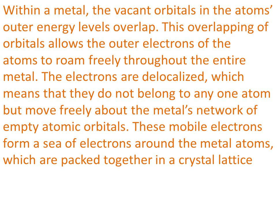 Within a metal, the vacant orbitals in the atoms' outer energy levels overlap. This overlapping of orbitals allows the outer electrons of the