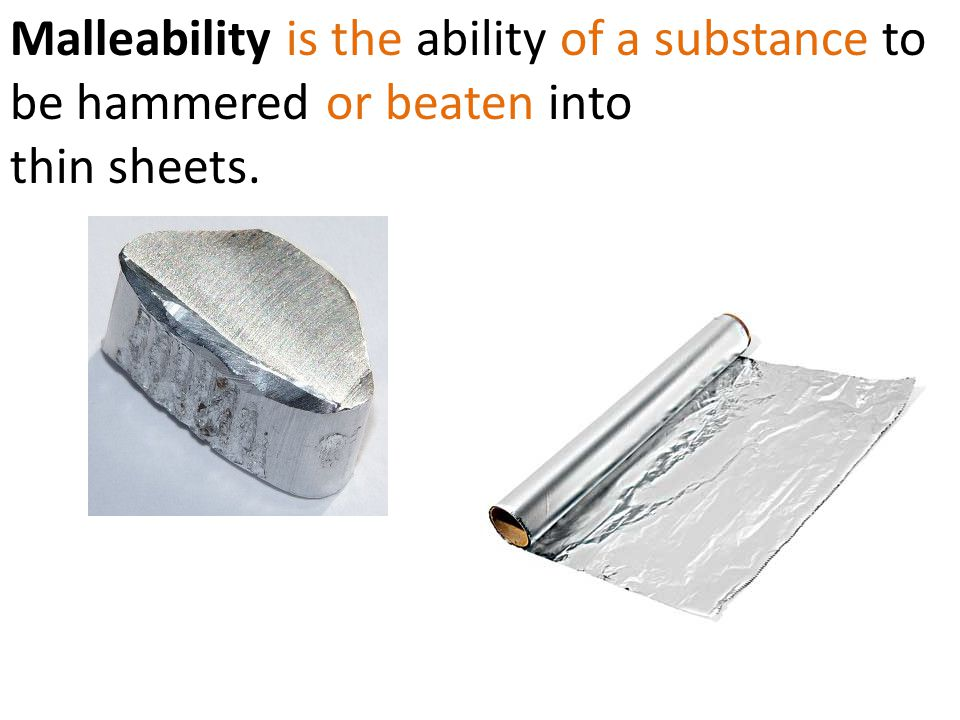 Malleability is the ability of a substance to be hammered or beaten into