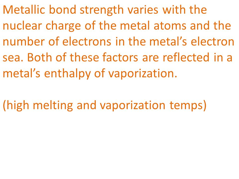 Metallic bond strength varies with the nuclear charge of the metal atoms and the number of electrons in the metal's electron sea. Both of these factors are reflected in a metal's enthalpy of vaporization.