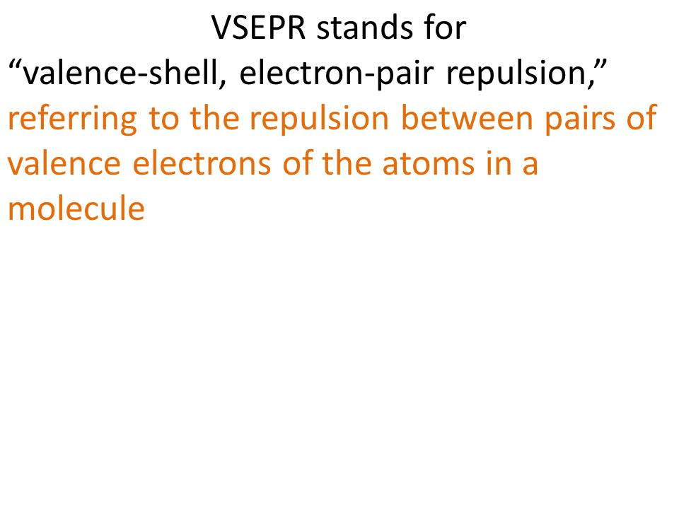 VSEPR stands for valence-shell, electron-pair repulsion, referring to the repulsion between pairs of valence electrons of the atoms in a molecule.