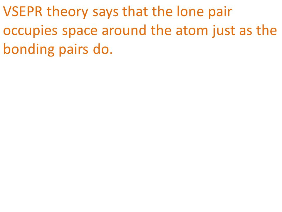 VSEPR theory says that the lone pair occupies space around the atom just as the bonding pairs do.