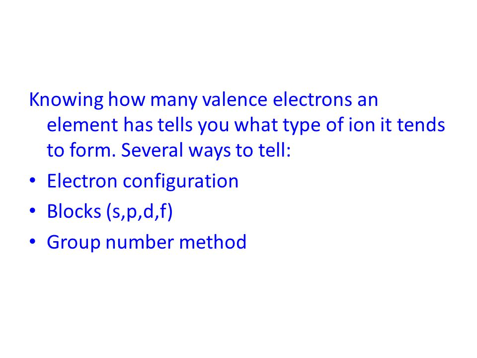Knowing how many valence electrons an element has tells you what type of ion it tends to form. Several ways to tell:
