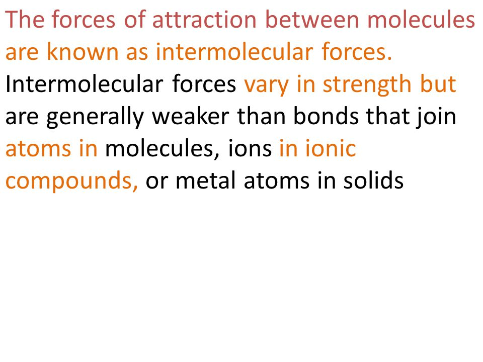 The forces of attraction between molecules are known as intermolecular forces.