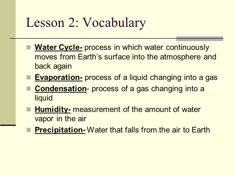 Lesson 2: Vocabulary Water Cycle- process in which water continuously moves from Earth's surface into the atmosphere and back again.