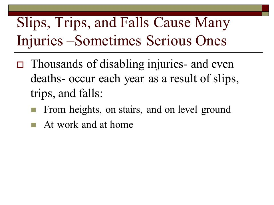 Slips, Trips, and Falls Cause Many Injuries –Sometimes Serious Ones