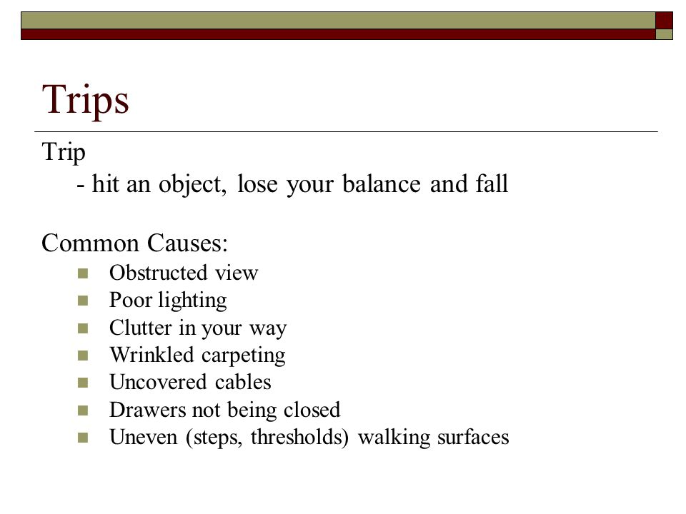 Trips Trip - hit an object, lose your balance and fall Common Causes: