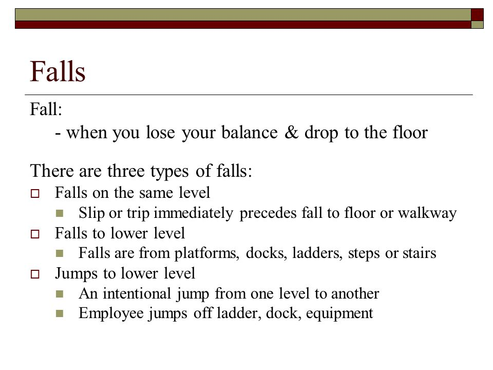 Falls Fall: - when you lose your balance & drop to the floor