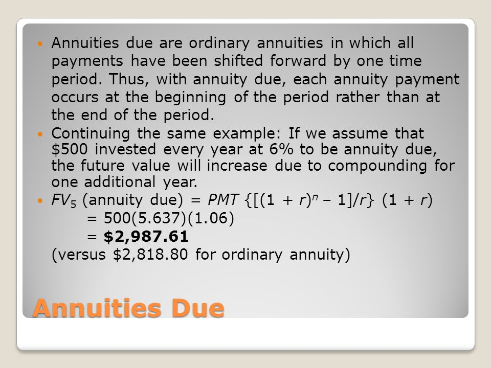 Annuities due are ordinary annuities in which all payments have been shifted forward by one time period. Thus, with annuity due, each annuity payment occurs at the beginning of the period rather than at the end of the period.