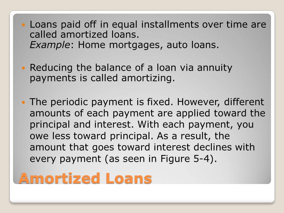 Loans paid off in equal installments over time are called amortized loans. Example: Home mortgages, auto loans.