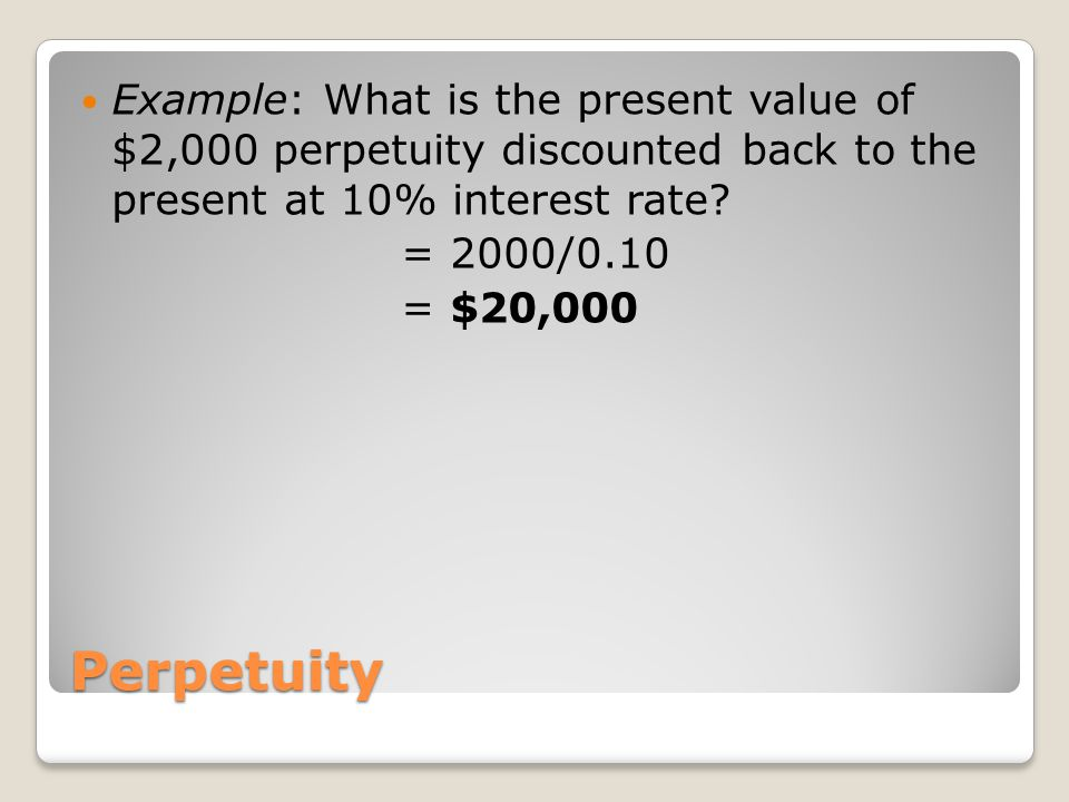 Example: What is the present value of $2,000 perpetuity discounted back to the present at 10% interest rate