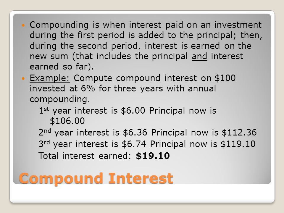 Compounding is when interest paid on an investment during the first period is added to the principal; then, during the second period, interest is earned on the new sum (that includes the principal and interest earned so far).