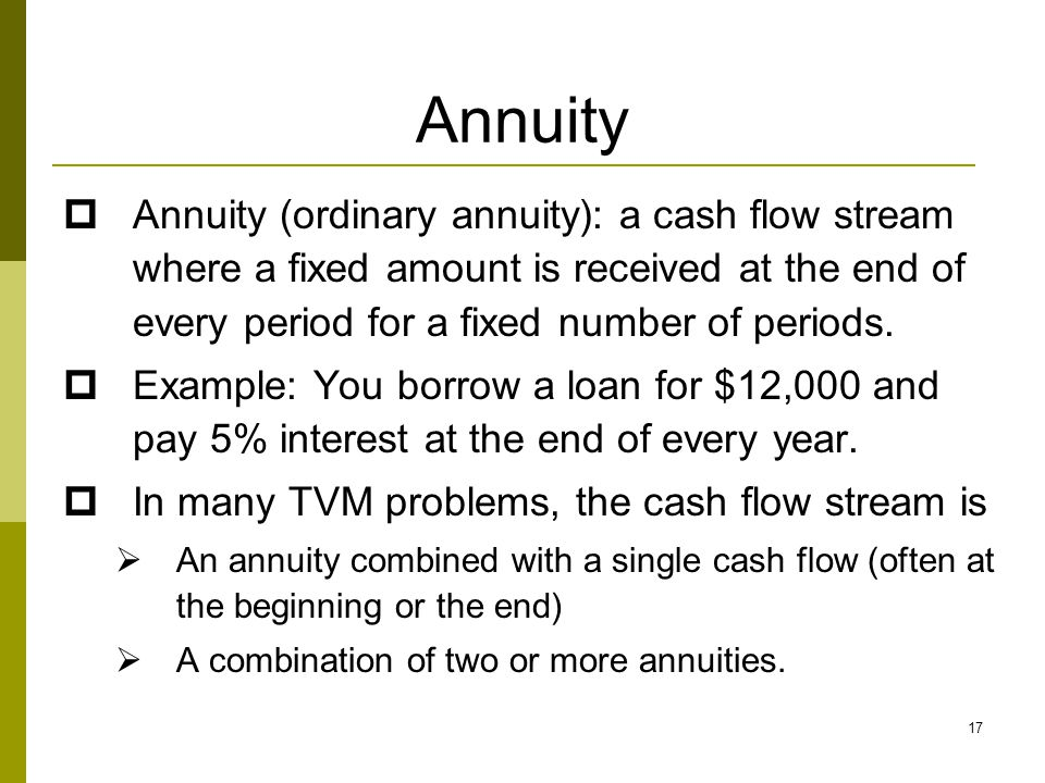 Annuity Annuity (ordinary annuity): a cash flow stream where a fixed amount is received at the end of every period for a fixed number of periods.