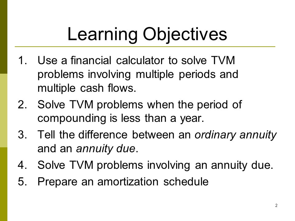 Learning Objectives Use a financial calculator to solve TVM problems involving multiple periods and multiple cash flows.