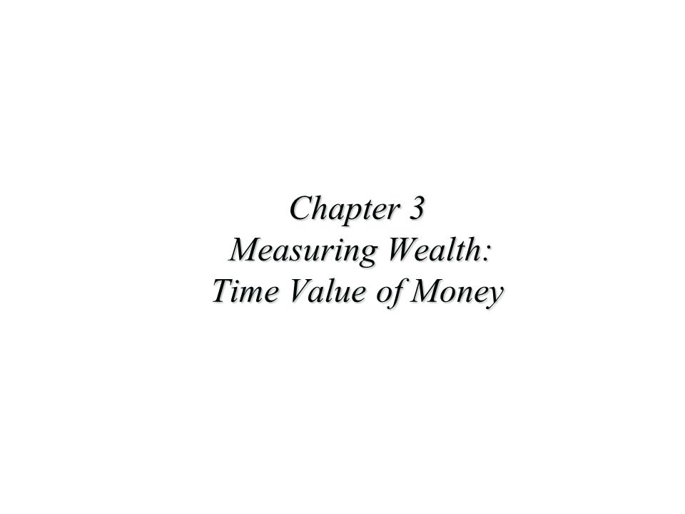 Chapter 3 Measuring Wealth: Time Value of Money