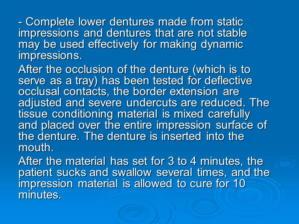 - Complete lower dentures made from static impressions and dentures that are not stable may be used effectively for making dynamic impressions.