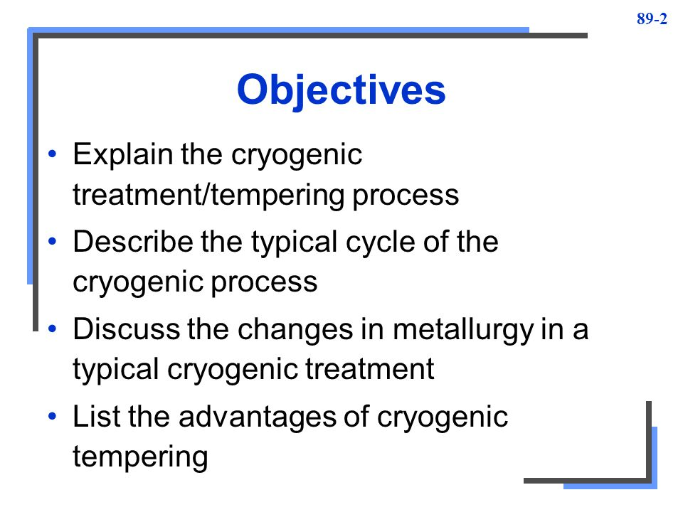 Objectives Explain the cryogenic treatment/tempering process