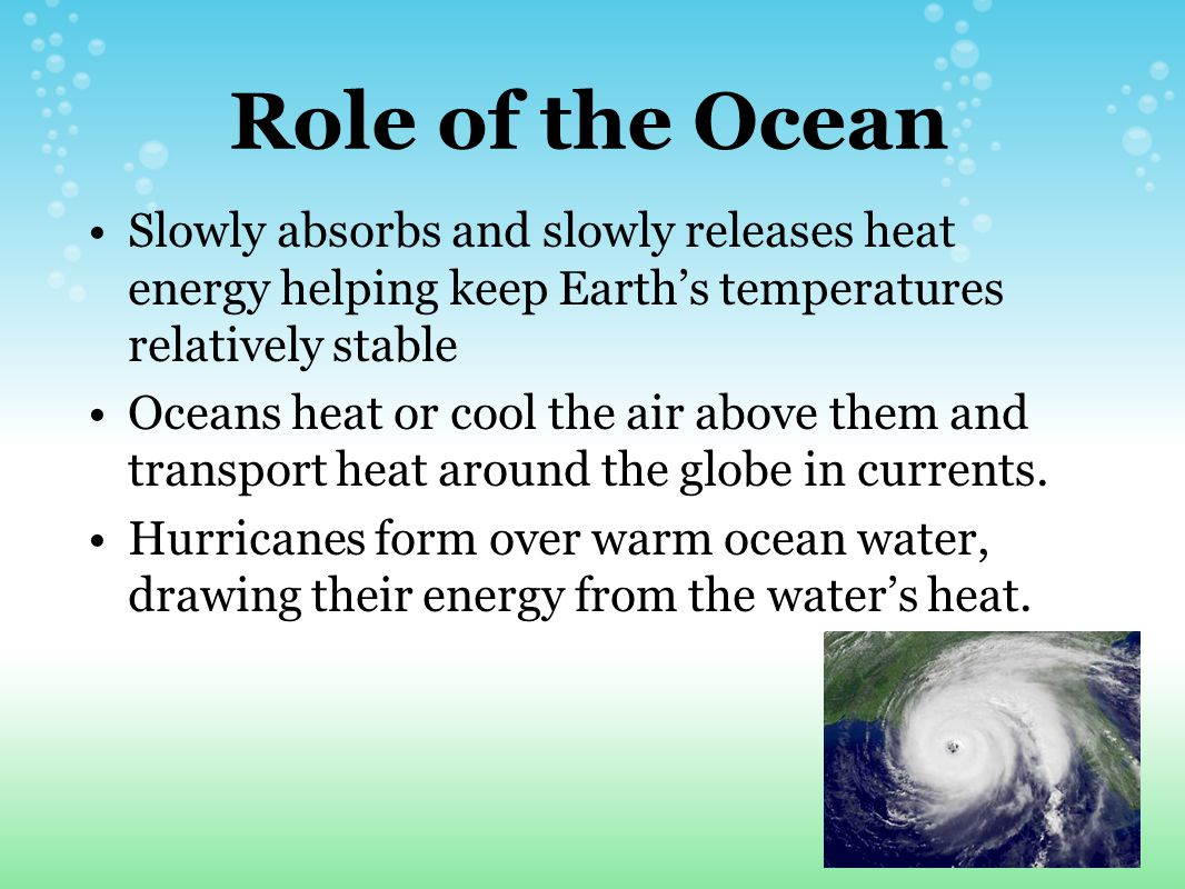 Role of the Ocean Slowly absorbs and slowly releases heat energy helping keep Earth's temperatures relatively stable.