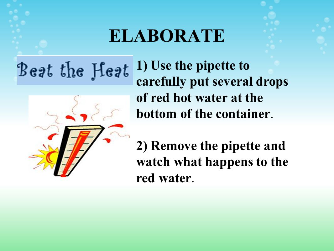 ELABORATE 1) Use the pipette to carefully put several drops of red hot water at the bottom of the container.