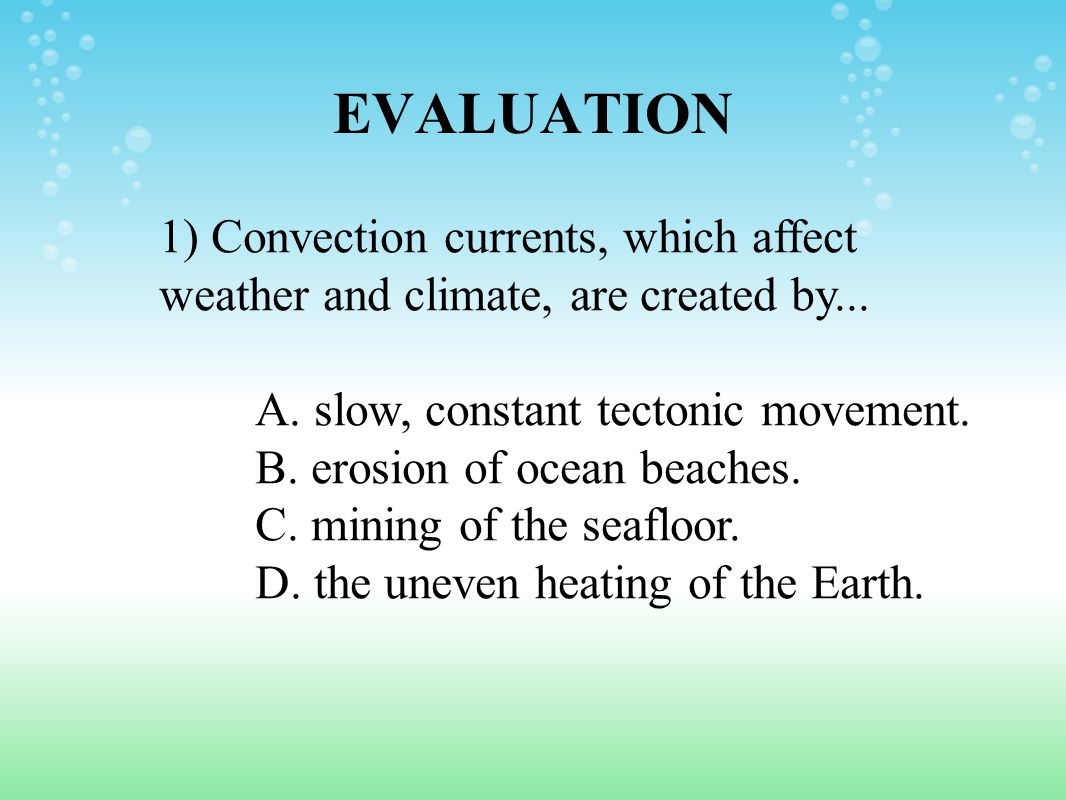 EVALUATION 1) Convection currents, which affect weather and climate, are created by... A. slow, constant tectonic movement.