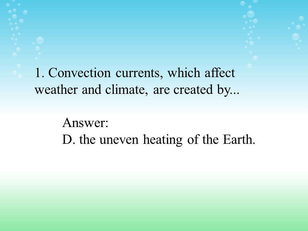 1. Convection currents, which affect weather and climate, are created by...