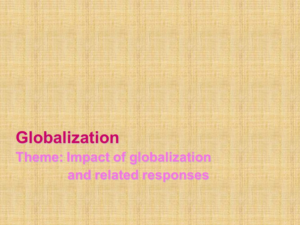 Globalization Theme: Impact of globalization and related responses