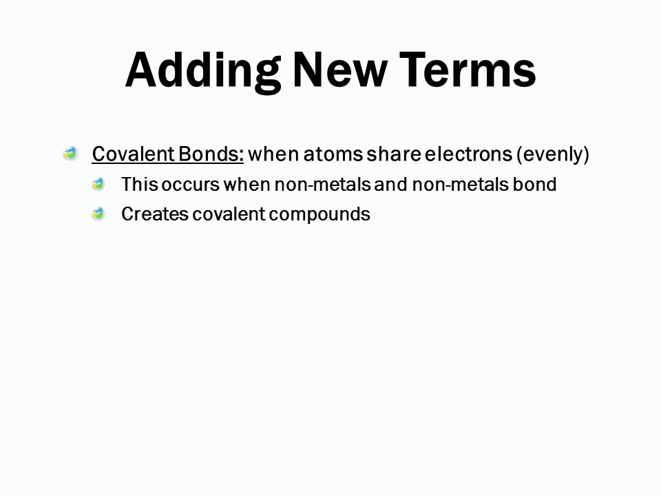Adding New Terms Covalent Bonds: when atoms share electrons (evenly)
