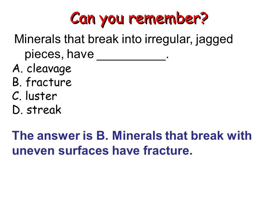 Can you remember Minerals that break into irregular, jagged pieces, have __________. A. cleavage.